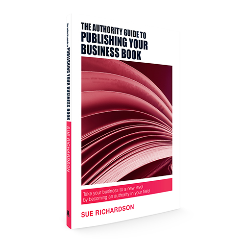 The Authority Guide to Publishing a Business Book: Take your business to a new level by becoming an authority in your field