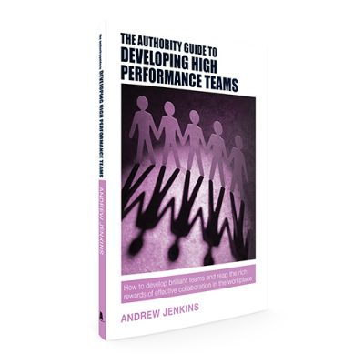 The Authority Guide to Developing High-performance Teams: How to develop brilliant teams and reap the rich rewards of effective collaboration in the workplace