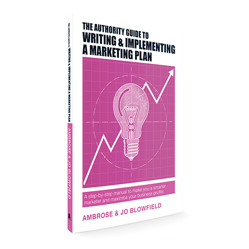 The Authority Guide to Writing and Implementing a Marketing Plan: A step-by-step manual to make you a smarter marketer and maximise your business profits