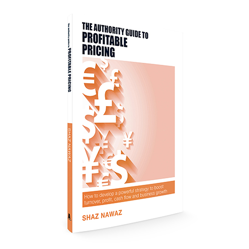 The Authority Guide to Profitable Pricing: How to develop a powerful strategy to boost turnover, profit, cash flow and business growth